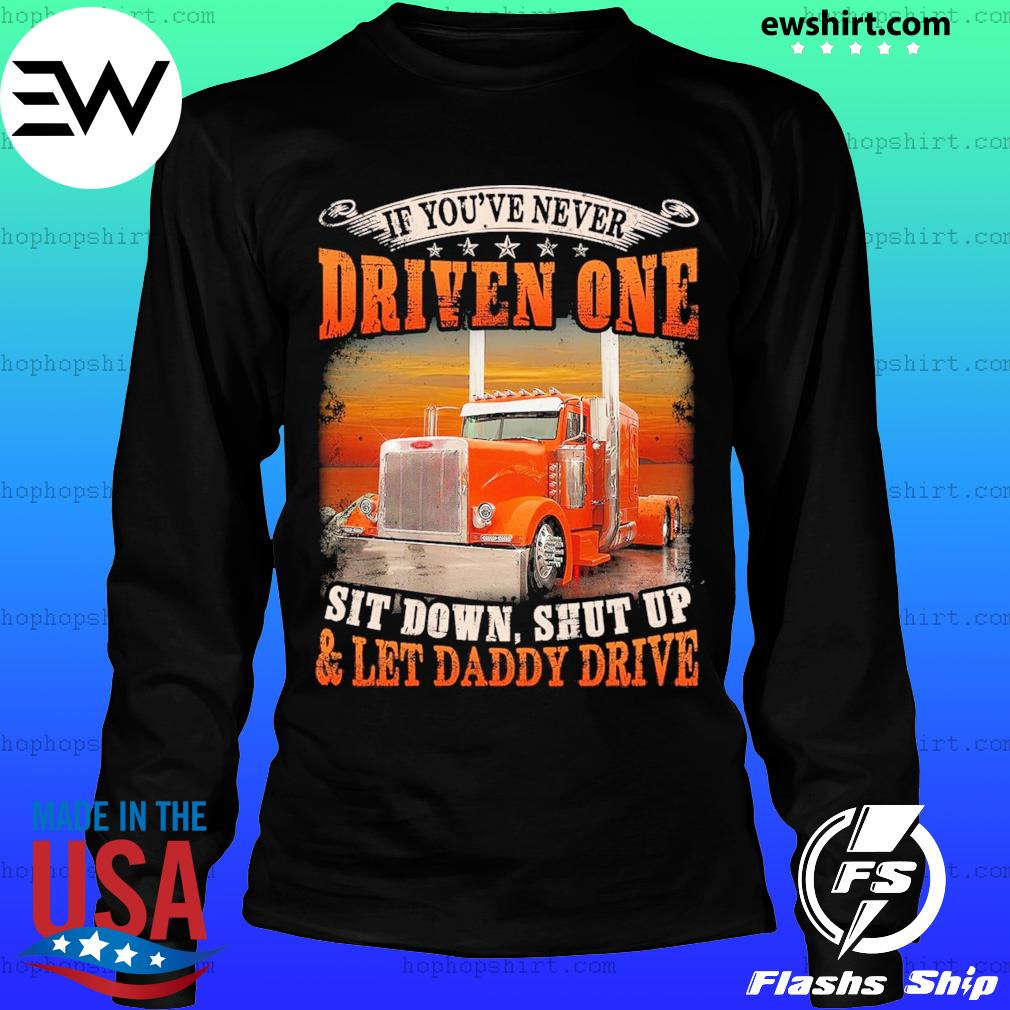 Trucker If You've Never Driven One Sit Down Shut Up And Let Daddy Drive Shirt LongSleeve