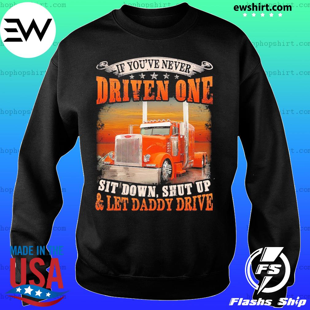 Trucker If You've Never Driven One Sit Down Shut Up And Let Daddy Drive Shirt Sweater