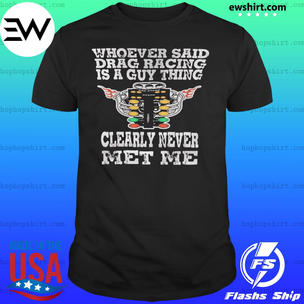 Whoever Said Drag Racing Is A Guy Thing Clearly Never Met Me Shirt