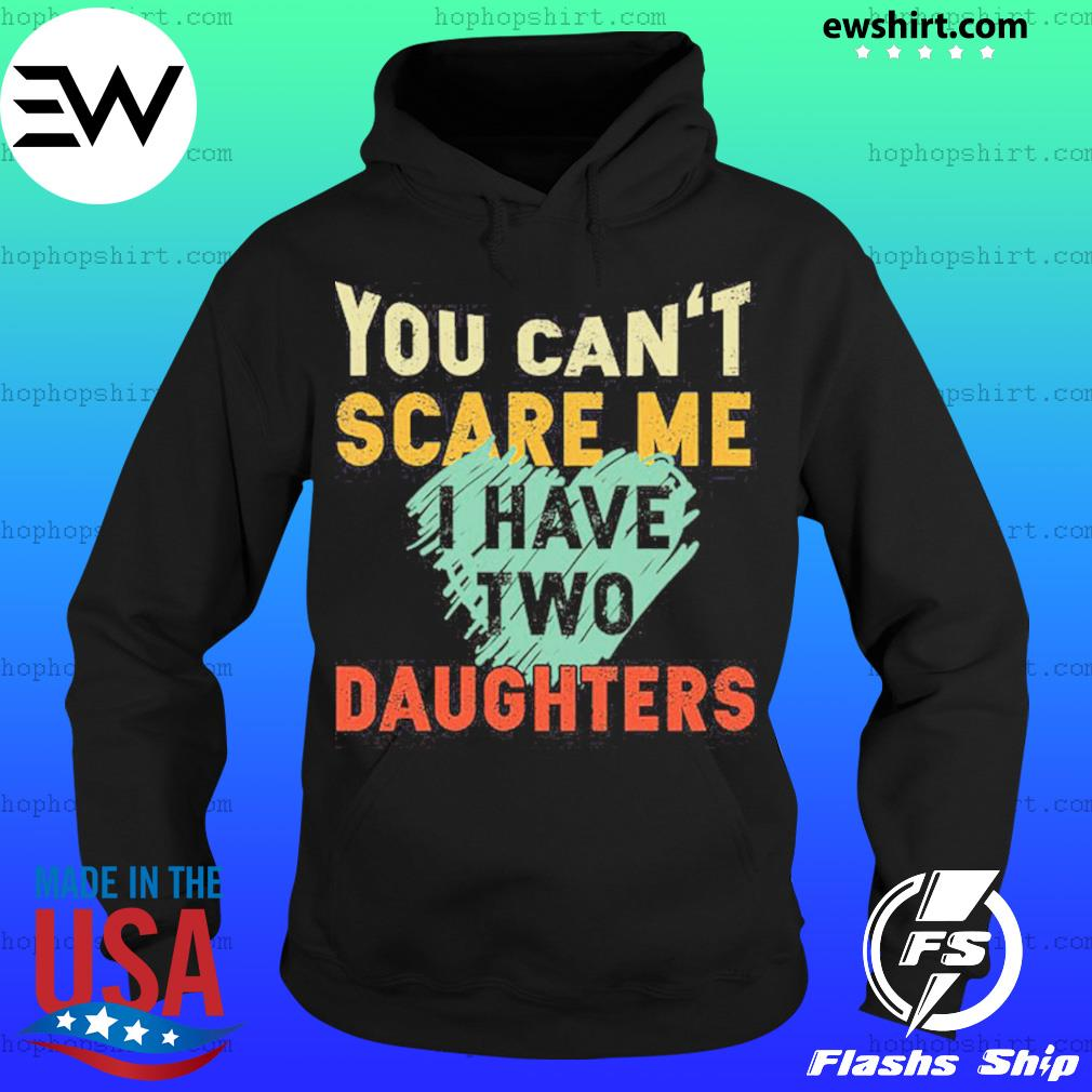 You Can't Scare Me I Have Two Daughters Shirt Hoodie