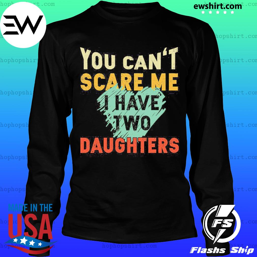 You Can't Scare Me I Have Two Daughters Shirt LongSleeve