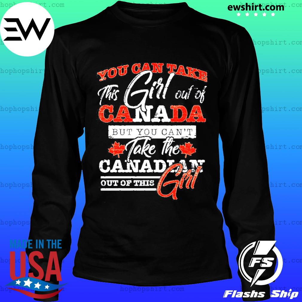 You Can Take This Girl Out Of Canada Take The Canadian Out Of This Girl Shirt LongSleeve