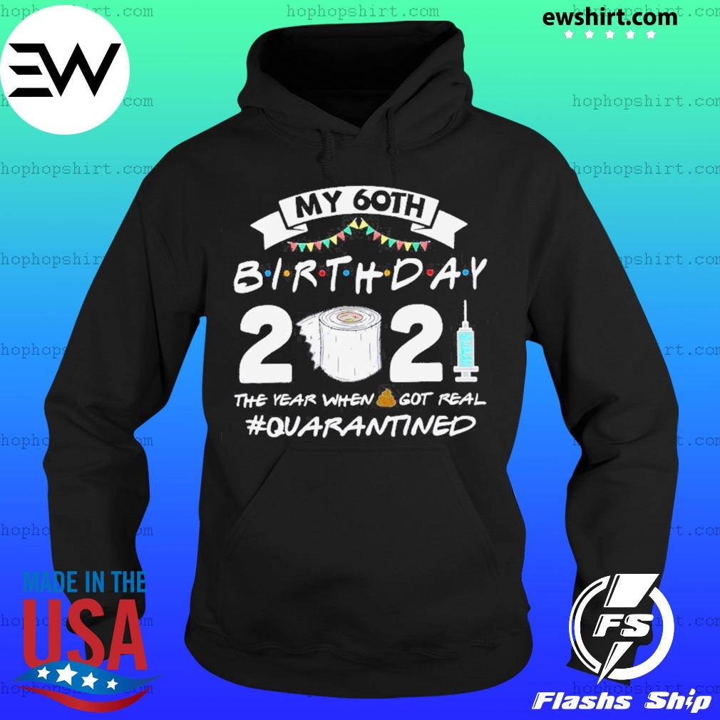 My 60th Birthday 2021 The Year When Shit Got Real Quarantined Shirt Hoodie