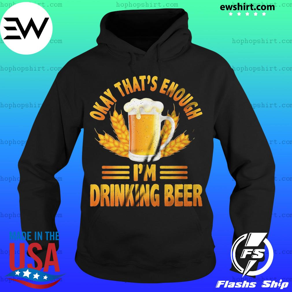Okay That's Enough I'm Drinking Beer Shirt Hoodie