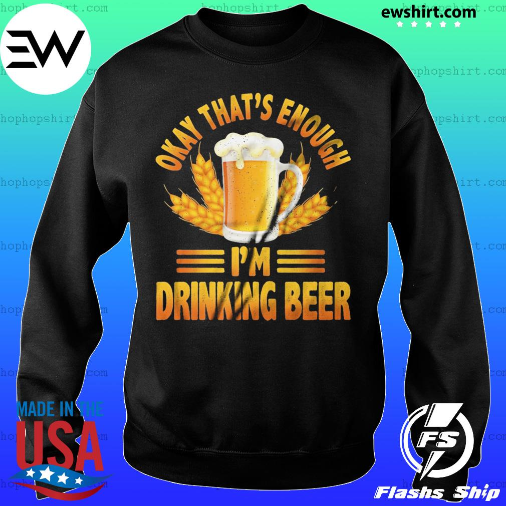 Okay That's Enough I'm Drinking Beer Shirt Sweater