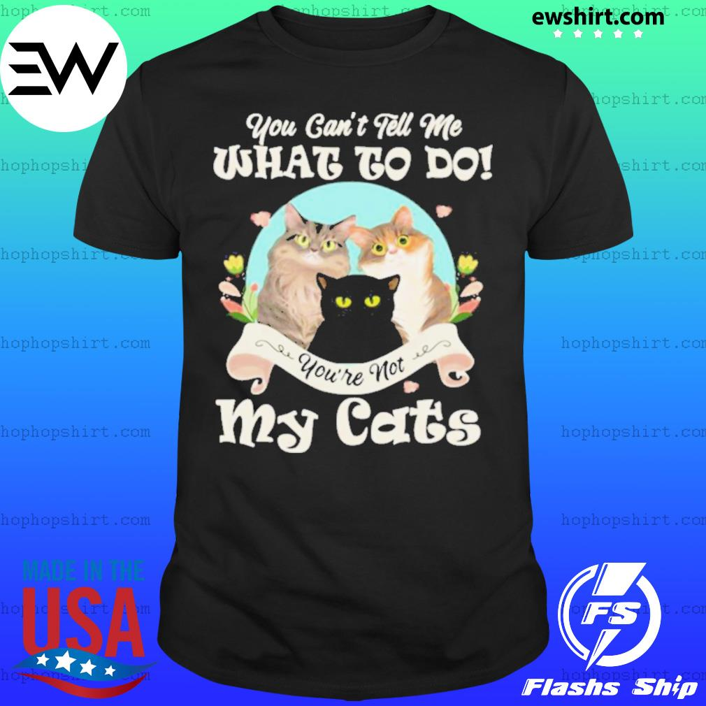 You Can't Tell Me What To Do You're Not My Cats Funny shirt