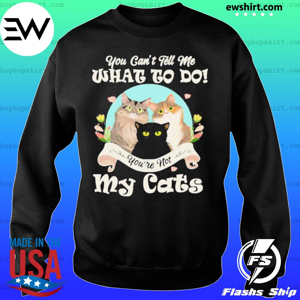 You Can't Tell Me What To Do You're Not My Cats Funny Sweater