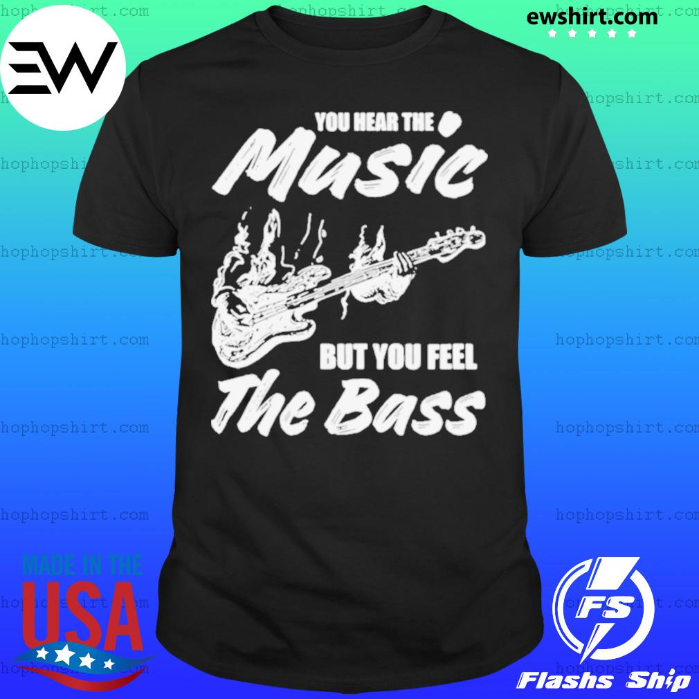 You hear the music but you feel the bass guitar shirt