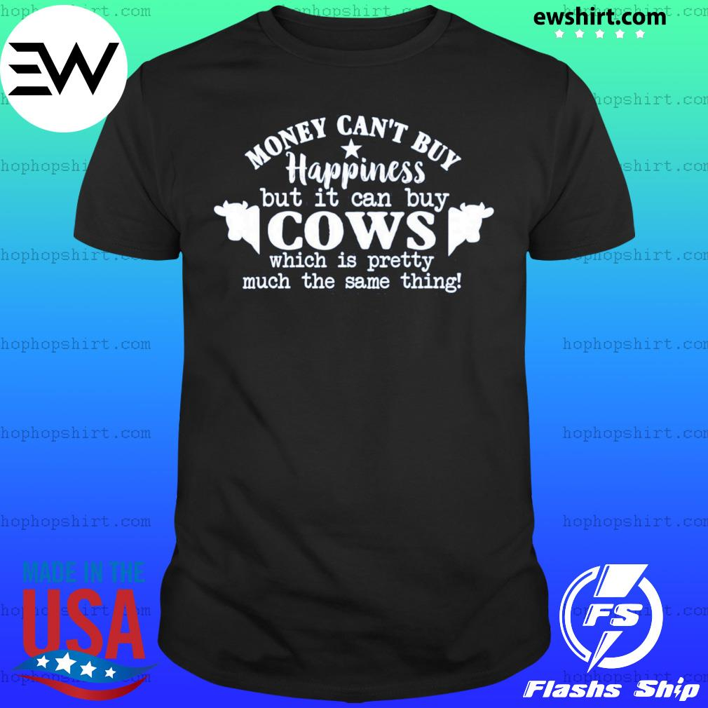 Money Can't Buy Happiness But It Can Buy Cows Which Is Pretty Much The Same Thing Shirt
