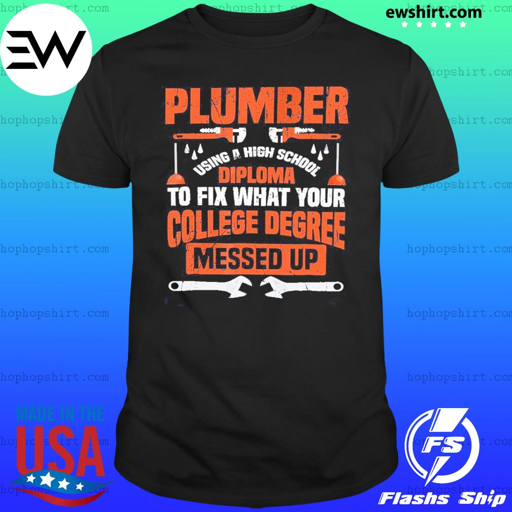 Plumber Using A High School Diploma To Fix What Your College Degree Messed Up Shirt