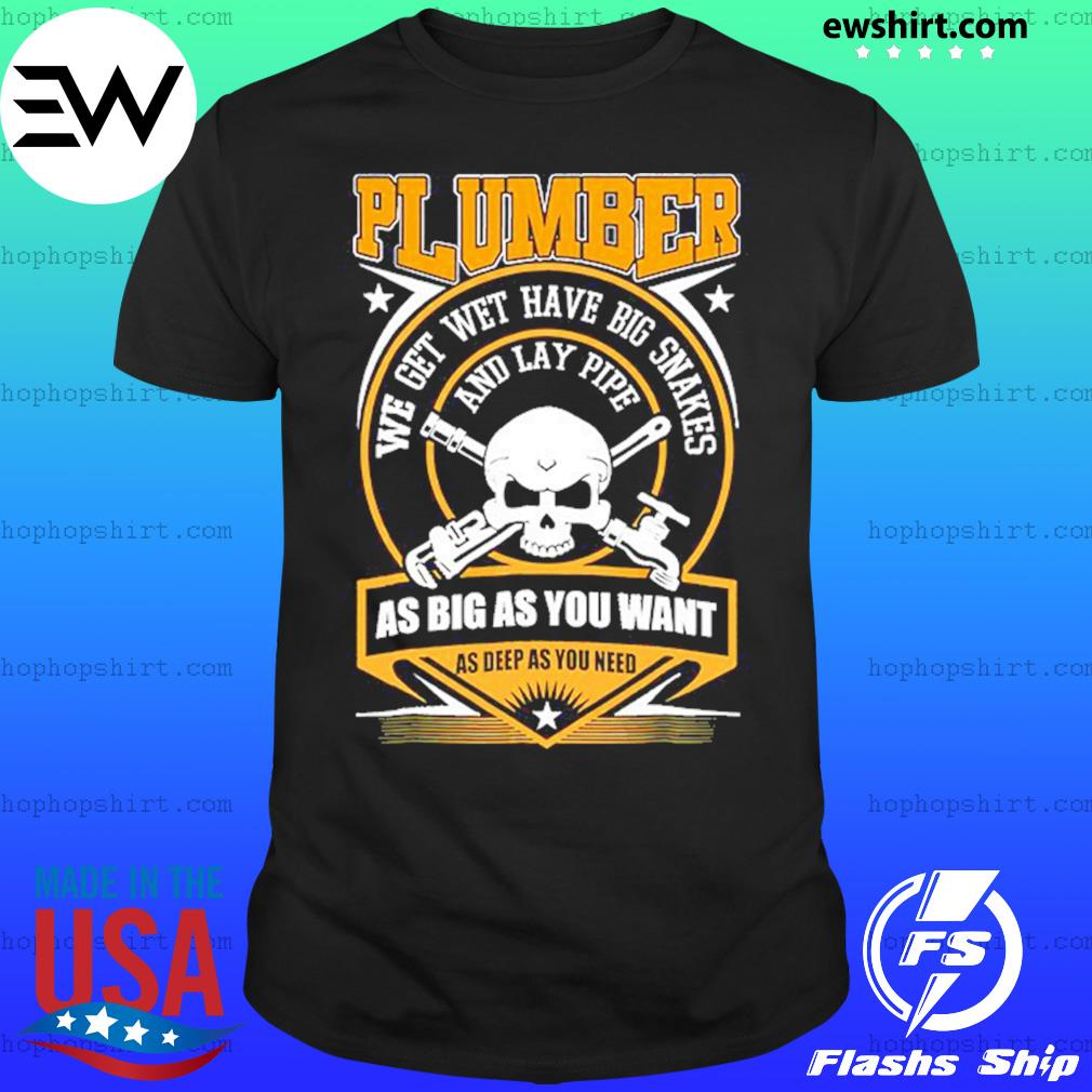 Plumber We Get Wet Have Big Snakes And Lay Pipe As Big As You Want As Deep As You Need Shirt