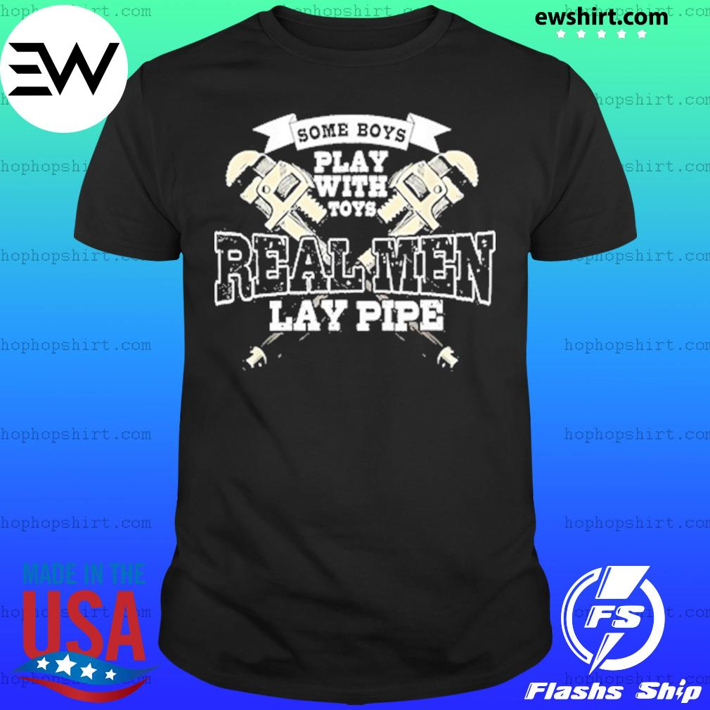 Some Boys Play With Toys Real Men Lay Pipe Shirt