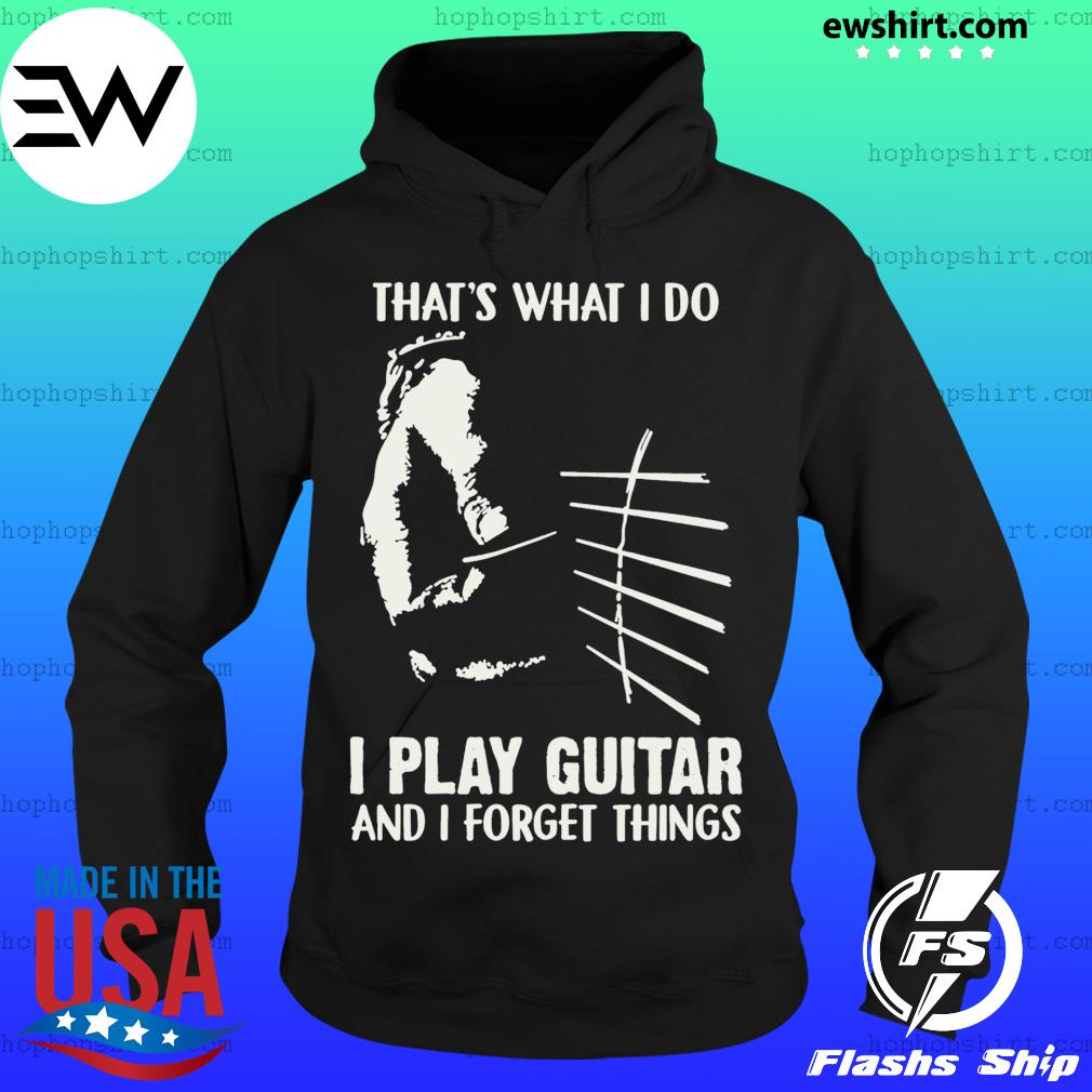 That's What I Do I Play Guitar And I Forget Things Shirt Hoodie