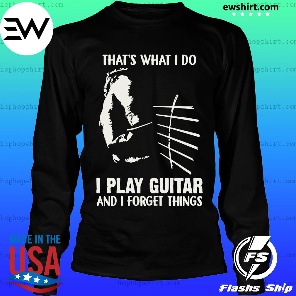 That's What I Do I Play Guitar And I Forget Things Shirt LongSleeve
