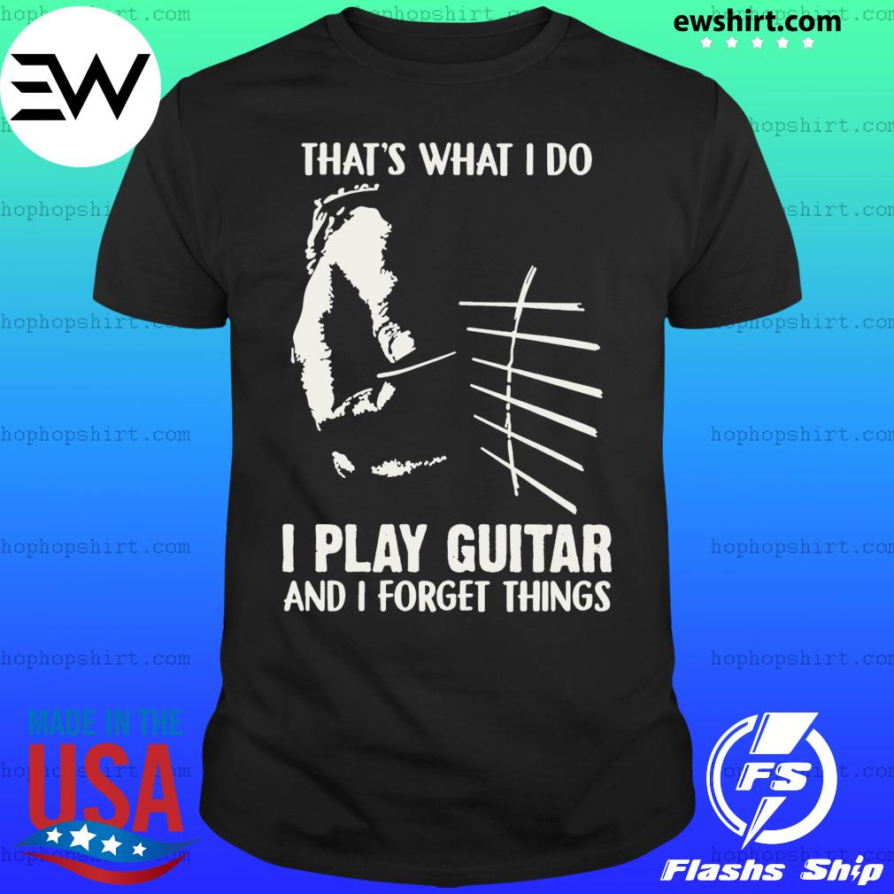 That's What I Do I Play Guitar And I Forget Things Shirt