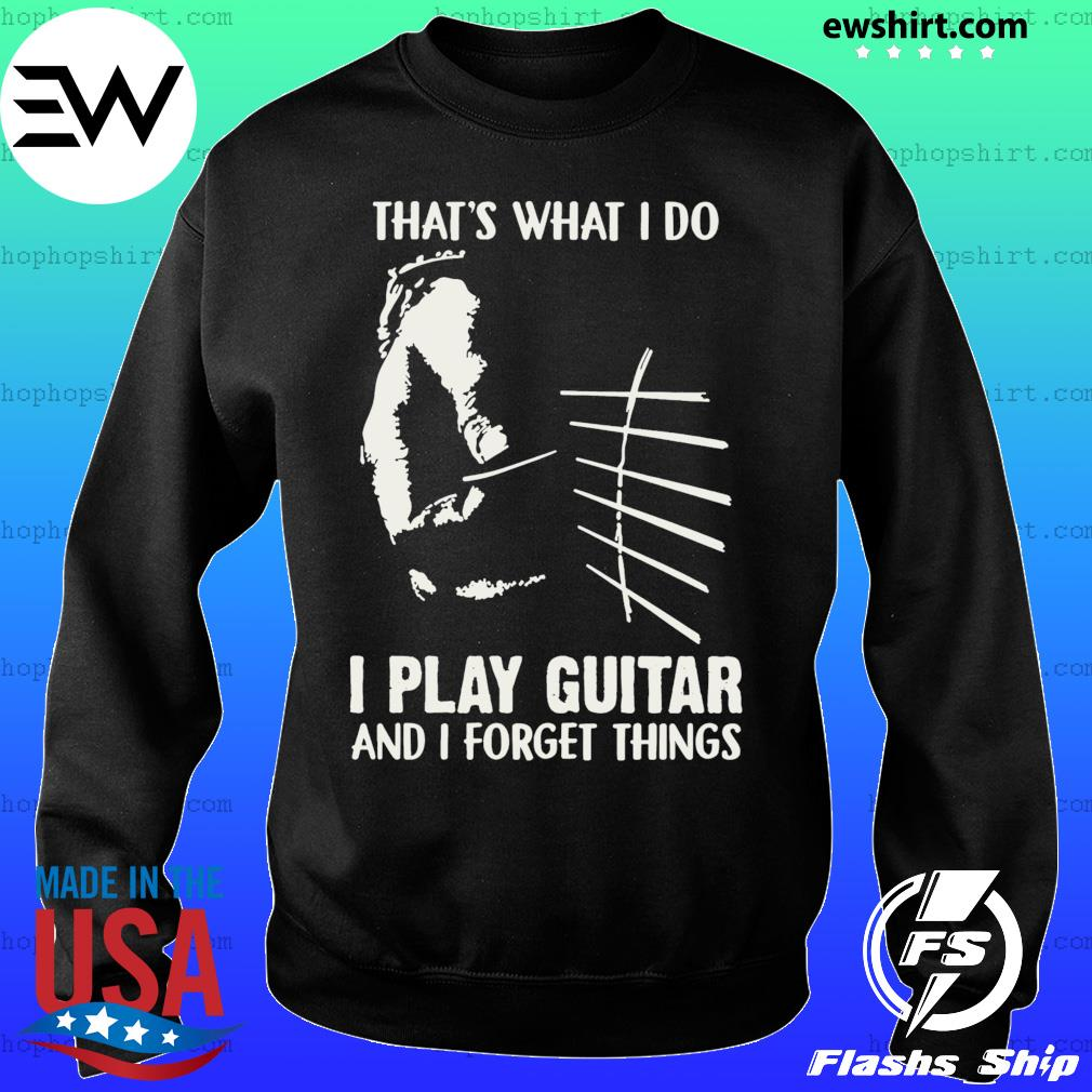 That's What I Do I Play Guitar And I Forget Things Shirt Sweater