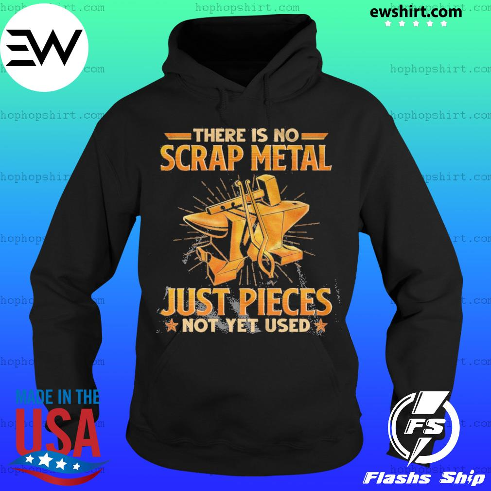 There Is No Scrap Metal Just Pieces Not Yet Used Shirt Hoodie