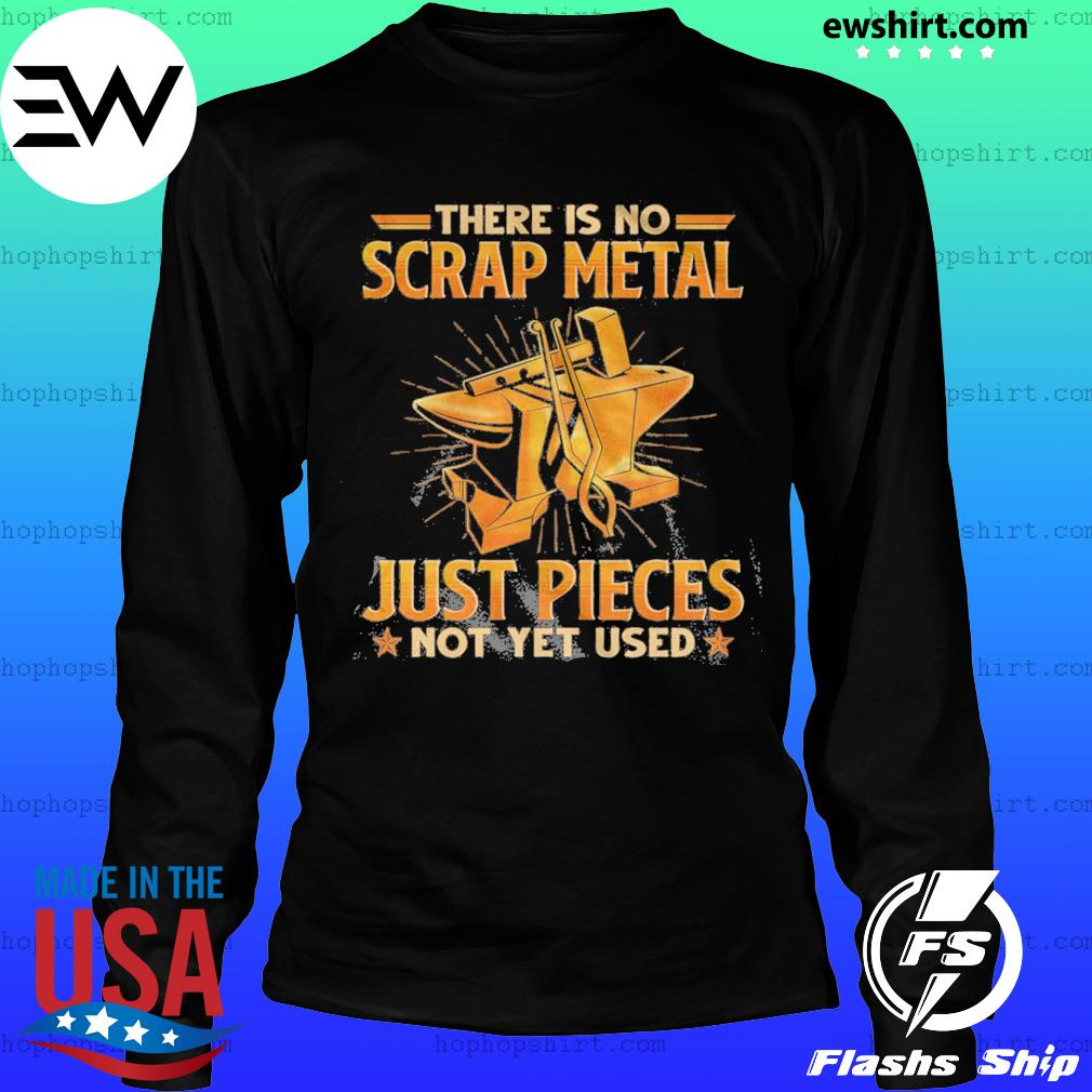 There Is No Scrap Metal Just Pieces Not Yet Used Shirt LongSleeve