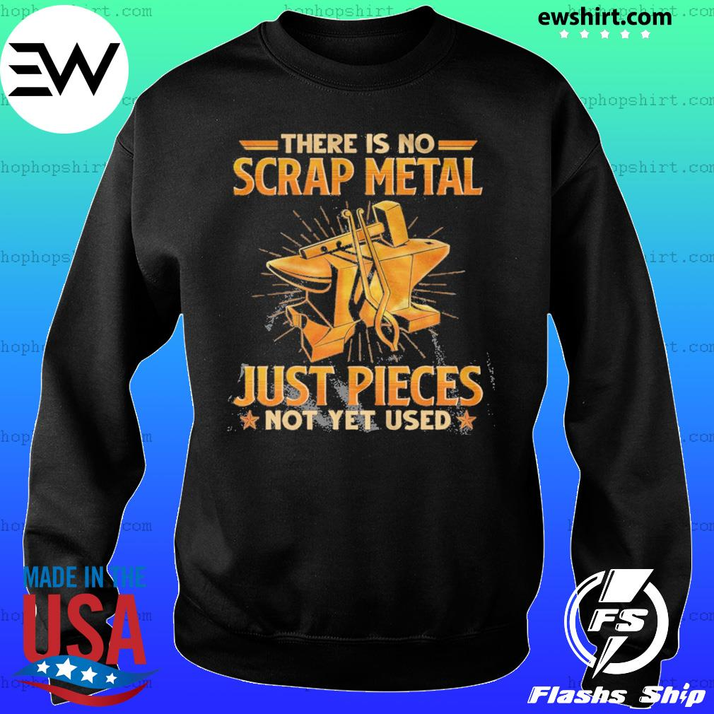There Is No Scrap Metal Just Pieces Not Yet Used Shirt Sweater