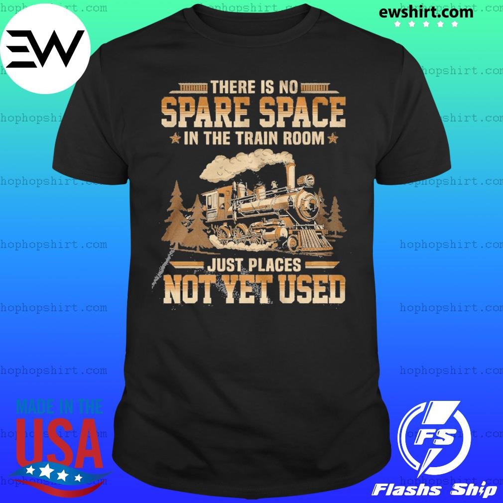 There Is No Spare Space In The Train Room Just Places Not Yet Used Shirt