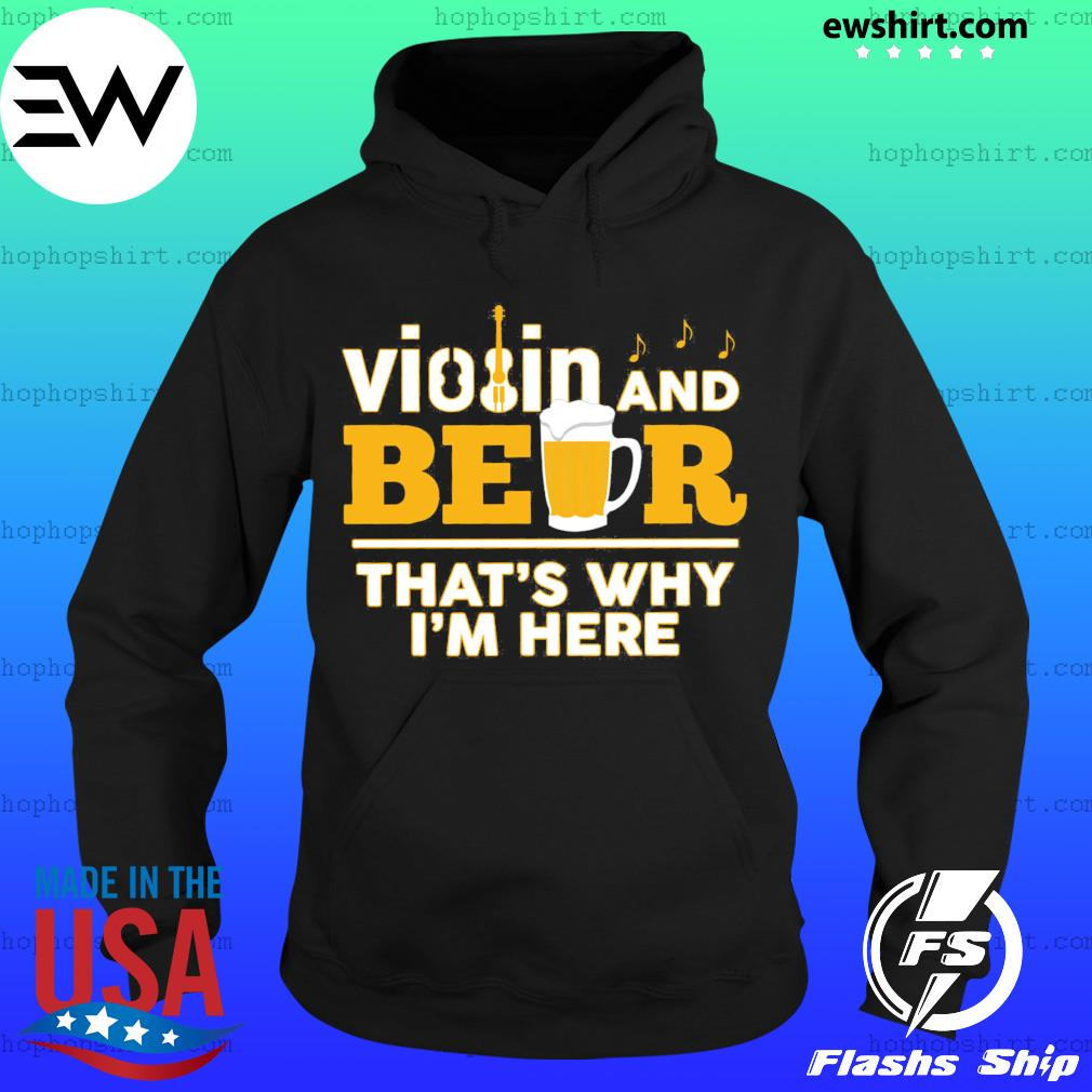 Violin And Beer That's Why I'm Here Shirt Hoodie