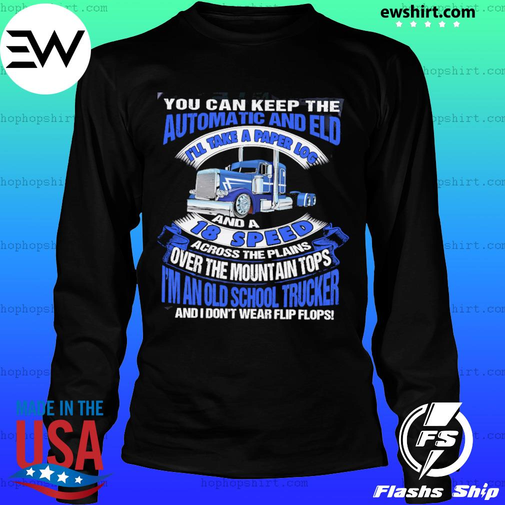 You Can Keep The Automatic And Eld 18 Speed I'm An Old School Trucker Shirt LongSleeve
