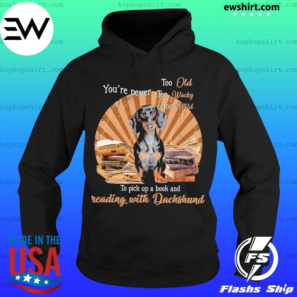 You're Never Too Old Too Wacky Too Wild To Pick Up A Book And Reading With Dachshund Shirt Hoodie