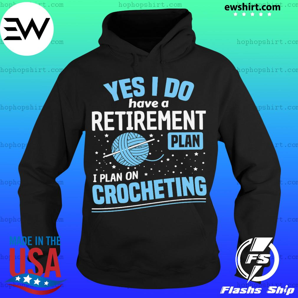 Yes I Do Have A Retirement Plan I Plan On Crocheting Shirt Hoodie